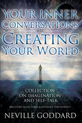 Neville Goddard, self talk, inner conversations, within, imagination, assumptions, love, ancient secrets, power, ancient law