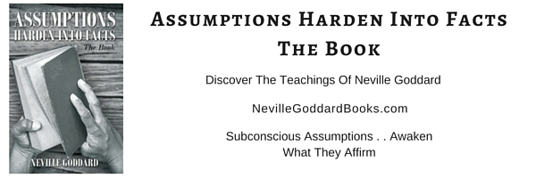 Assumptions Harden Into Facts, Neville Goddard