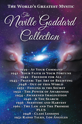 Neville Goddard Books - The Neville Goddard Collection - The Most Complete Reader Available. All 10 Books Plus 2 Lecture Series. Includes At Your Command, Your Faith is Your Fortune, Freedom for All, Prayer The Art of Believing, Out of this World, Feeling is the Secret, The Power of Awareness, Awakened Imagination & 1946 - & The Search, Seedtime and Harvest, The Law and The Promise, The 1948 Class Lessons/Lectures/Instructions & The July 1951 Radio Talks. Neville Goddard Books. Get Yours On Amazon Today.